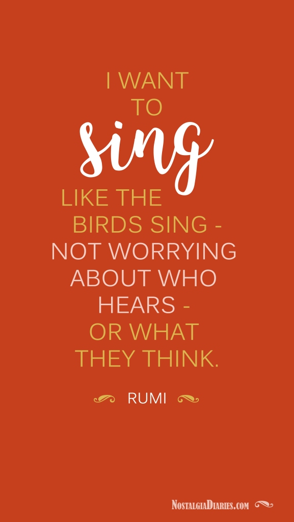 I want to sing like the birds sing - not worrying about who hears - or what they think.