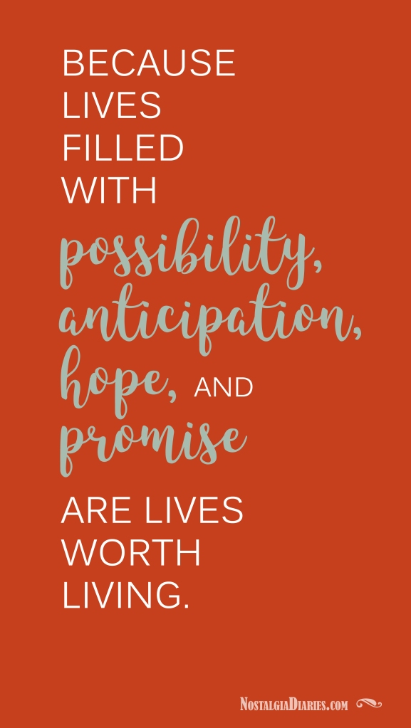 Because lives filled with possibility, anticipation, hope and promise are lives worth living.